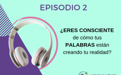 Podcast 2: ¿Eres consciente de cómo tus palabras crean tu realidad?