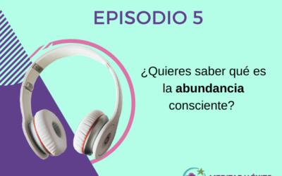 Podcast 5¿Quieres saber qué es la abundancia consciente?