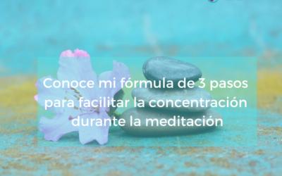 Conoce mi fórmula de 3 pasos para facilitar la concentración durante la meditación.